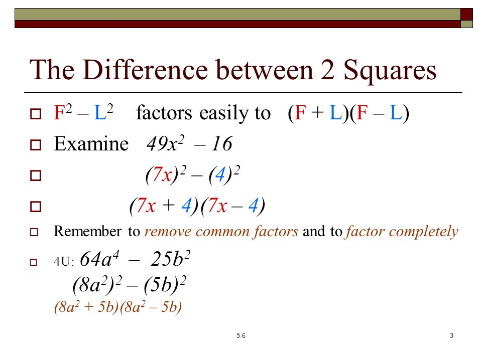 The Difference between 2 Squares  F 2 – L 2 factors easily to (F + L)(F – L)  Examine 49x 2 – 16  (7x) 2 – (4) 2  (7x + 4)(7x – 4)  Remember to remove common factors and to factor completely  4U: 64a 4 – 25b 2 x 4 – 1 2x 4 y – 32y (8a 2 ) 2 – (5b) 2 (x 2 ) – 1 2 2y(x 4 – 16) (8a 2 + 5b)(8a 2 – 5b) (x 2 + 1)(x 2 – 1) 2y(x 2 + 4)(x 2 – 4) (x 2 +1)(x+1)(x-1) 2y(x 2 +4)(x+2)(x-2) 5.63