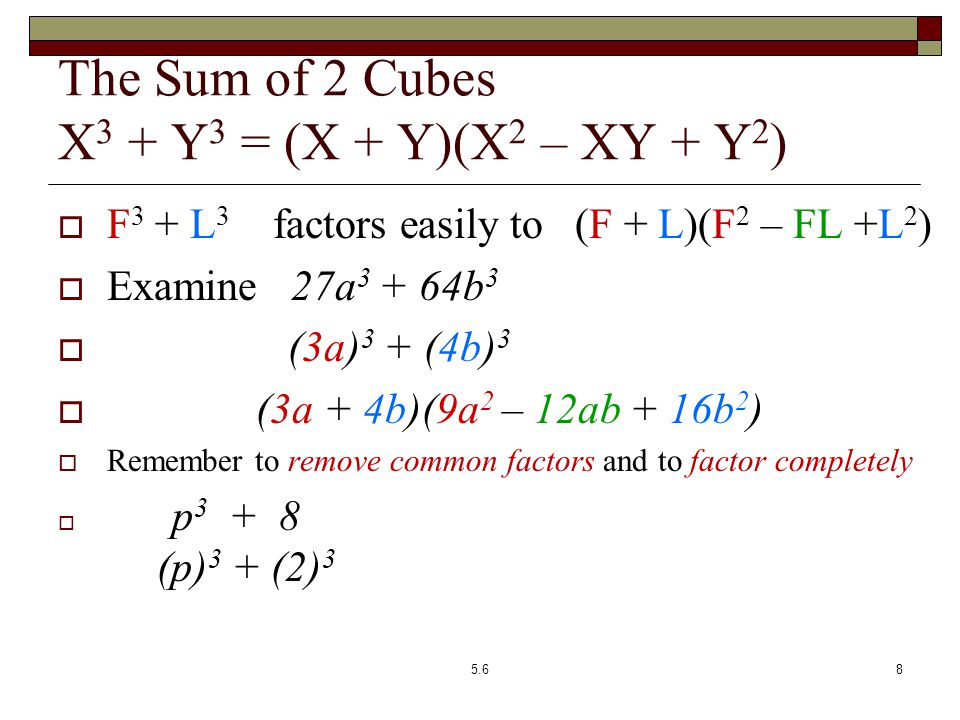  F 3 + L 3 factors easily to (F + L)(F 2 – FL +L 2 )  Examine 27a 3 + 64b 3  (3a) 3 + (4b) 3  (3a + 4b)(9a 2 – 12ab + 16b 2 )  Remember to remove common factors and to factor completely  p 3 + 8 2x 6 + 128 = 2[x 6 + 64] (p) 3 + (2) 3 2[(x 2 ) 3 + 4 3 ] (p + 2)(p 2 – 2p + 4) 2(x 2 + 4)(x 4 – 4x 2 + 16) The Sum of 2 Cubes X 3 + Y 3 = (X + Y)(X 2 – XY + Y 2 ) 5.68