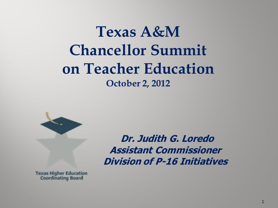 Texas A&M Chancellor Summit on Teacher Education October 2, 2012 Dr. Judith G. Loredo Assistant Commissioner Division of P-16 Initiatives 1