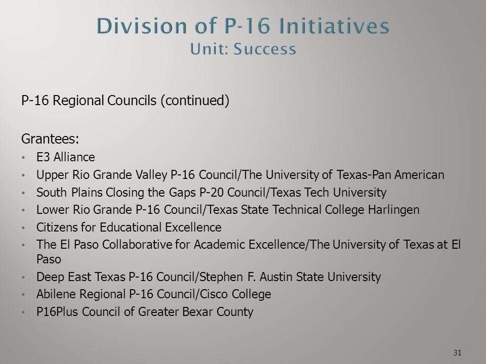 P-16 Regional Councils (continued) Grantees: E3 Alliance Upper Rio Grande Valley P-16 Council/The University of Texas-Pan American South Plains Closin