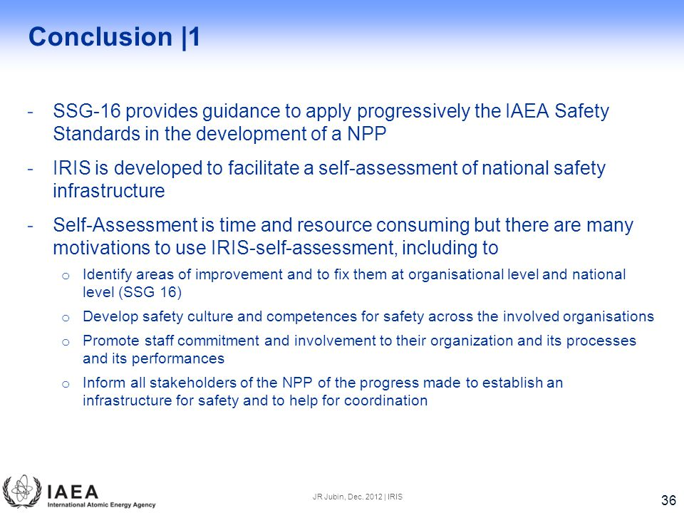 Conclusion |1 -SSG-16 provides guidance to apply progressively the IAEA Safety Standards in the development of a NPP -IRIS is developed to facilitate a self-assessment of national safety infrastructure -Self-Assessment is time and resource consuming but there are many motivations to use IRIS-self-assessment, including to o Identify areas of improvement and to fix them at organisational level and national level (SSG 16) o Develop safety culture and competences for safety across the involved organisations o Promote staff commitment and involvement to their organization and its processes and its performances o Inform all stakeholders of the NPP of the progress made to establish an infrastructure for safety and to help for coordination JR Jubin, Dec.
