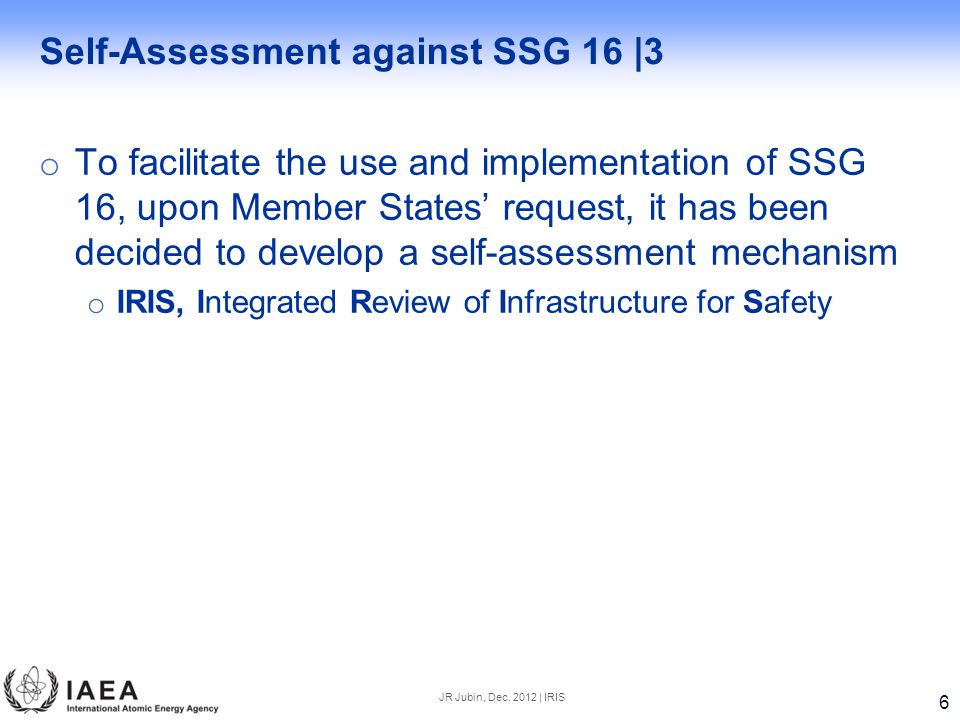 Self-Assessment against SSG 16 |3 o To facilitate the use and implementation of SSG 16, upon Member States' request, it has been decided to develop a self-assessment mechanism o IRIS, Integrated Review of Infrastructure for Safety JR Jubin, Dec.