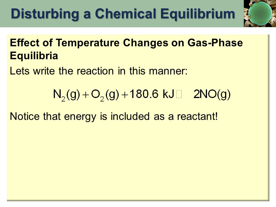 Effect of Temperature Changes on Gas-Phase Equilibria Lets write the reaction in this manner: Notice that energy is included as a reactant! Disturbing
