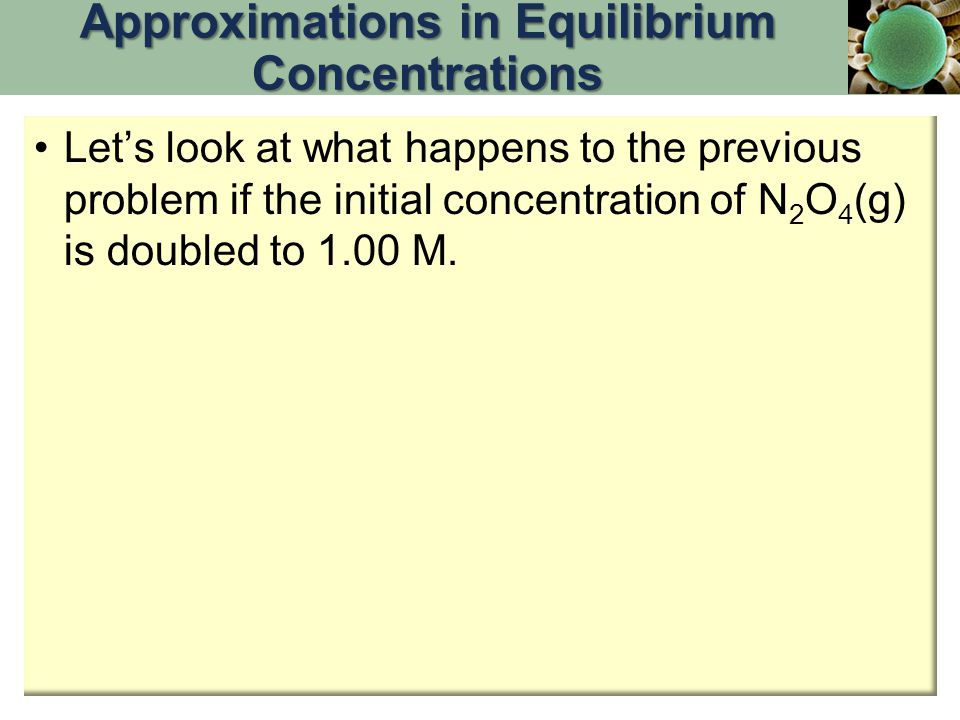 Let's look at what happens to the previous problem if the initial concentration of N 2 O 4 (g) is doubled to 1.00 M. Approximations in Equilibrium Con