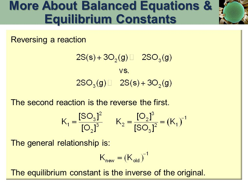 Reversing a reaction The second reaction is the reverse the first. The general relationship is: The equilibrium constant is the inverse of the origina