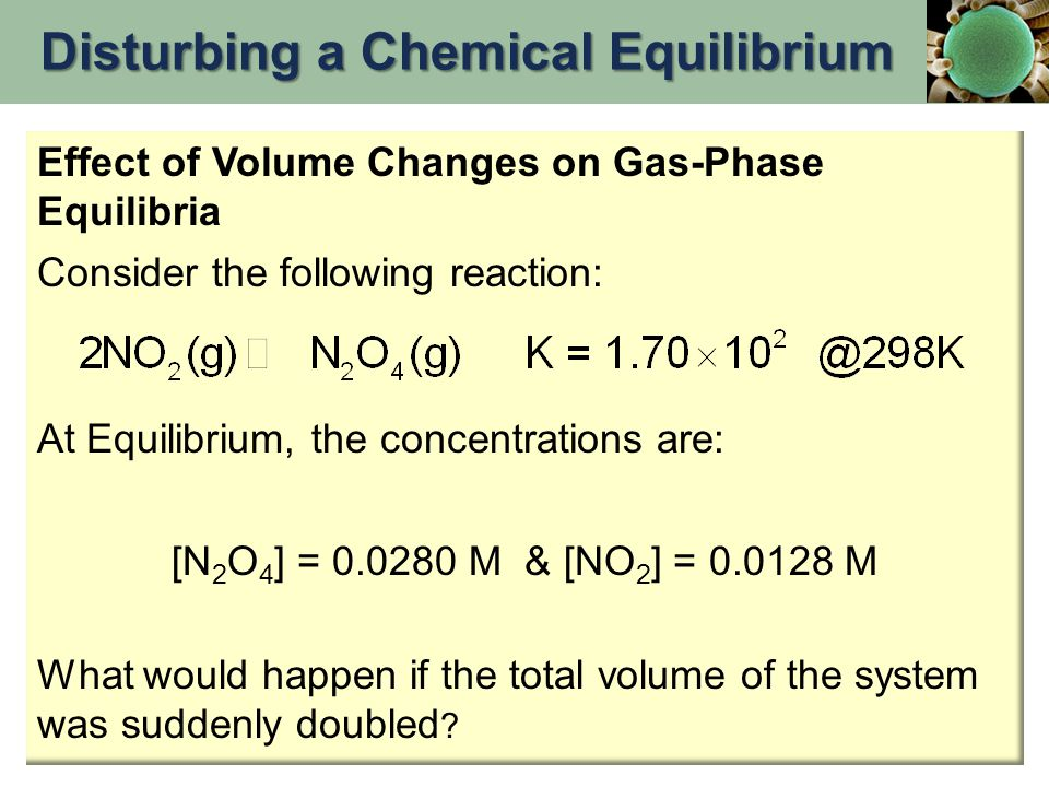 Effect of Volume Changes on Gas-Phase Equilibria Consider the following reaction: At Equilibrium, the concentrations are: [N 2 O 4 ] = 0.0280 M & [NO