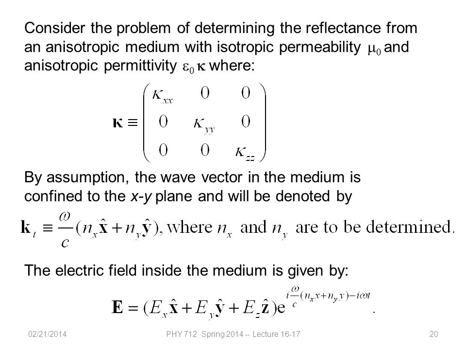02/21/2014PHY 712 Spring 2014 -- Lecture 16-1720 Consider the problem of determining the reflectance from an anisotropic medium with isotropic permeability   and anisotropic permittivity    where: By assumption, the wave vector in the medium is confined to the x-y plane and will be denoted by The electric field inside the medium is given by: