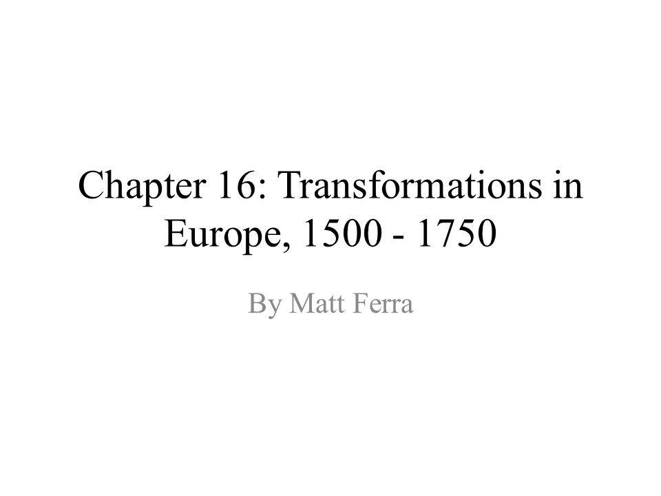 Chapter 16: Transformations in Europe, 1500 - 1750 By Matt Ferra