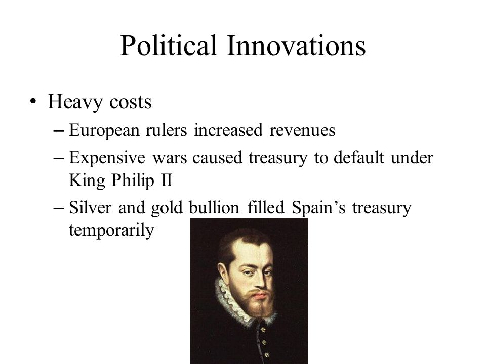 Political Innovations Heavy costs – European rulers increased revenues – Expensive wars caused treasury to default under King Philip II – Silver and gold bullion filled Spain's treasury temporarily