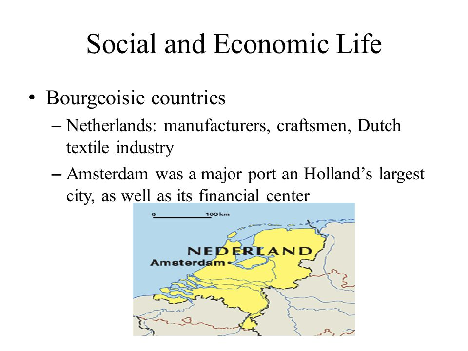 Social and Economic Life Bourgeoisie countries – Netherlands: manufacturers, craftsmen, Dutch textile industry – Amsterdam was a major port an Holland's largest city, as well as its financial center