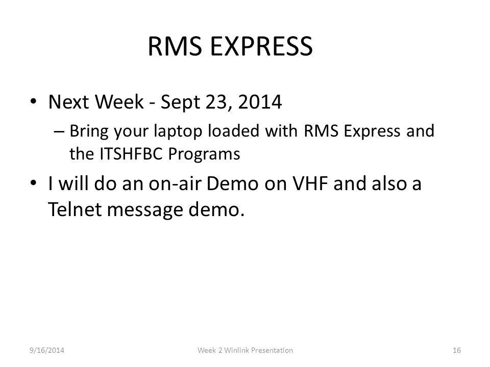 RMS EXPRESS Next Week - Sept 23, 2014 – Bring your laptop loaded with RMS Express and the ITSHFBC Programs I will do an on-air Demo on VHF and also a