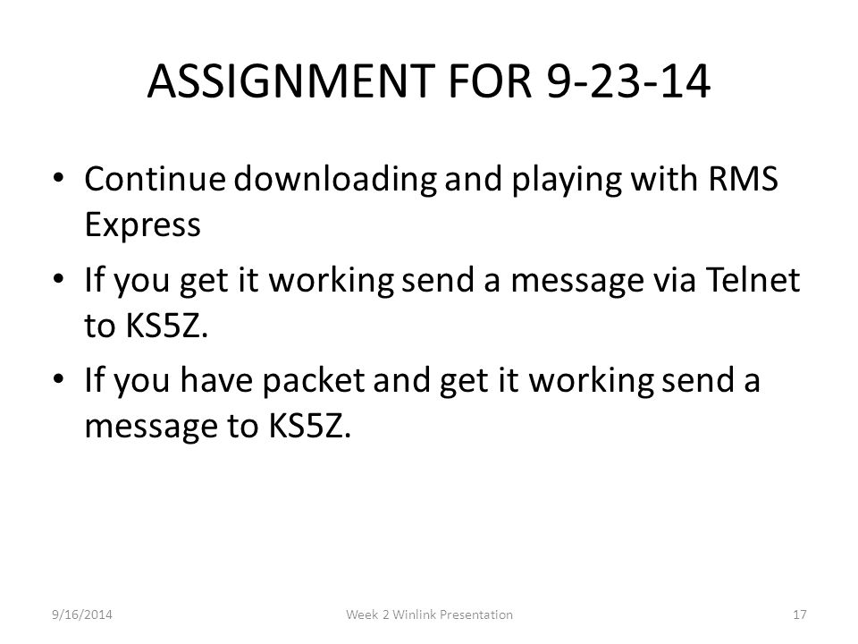 ASSIGNMENT FOR 9-23-14 Continue downloading and playing with RMS Express If you get it working send a message via Telnet to KS5Z. If you have packet a