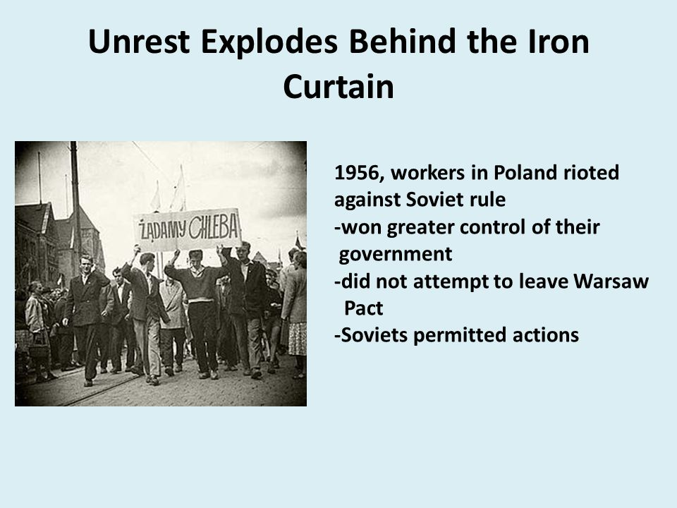 Unrest Explodes Behind the Iron Curtain 1956, workers in Poland rioted against Soviet rule -won greater control of their government -did not attempt t