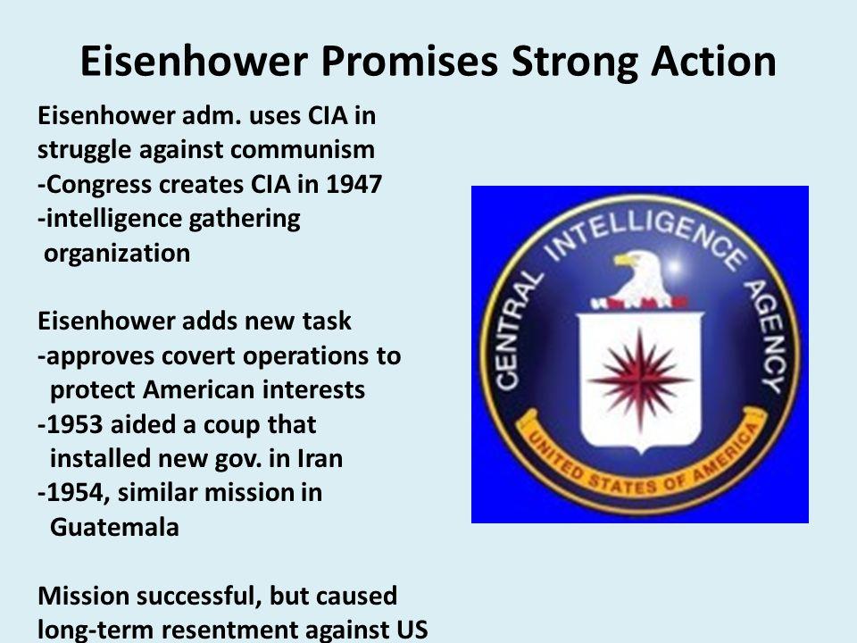 Eisenhower Promises Strong Action Eisenhower adm. uses CIA in struggle against communism -Congress creates CIA in 1947 -intelligence gathering organiz