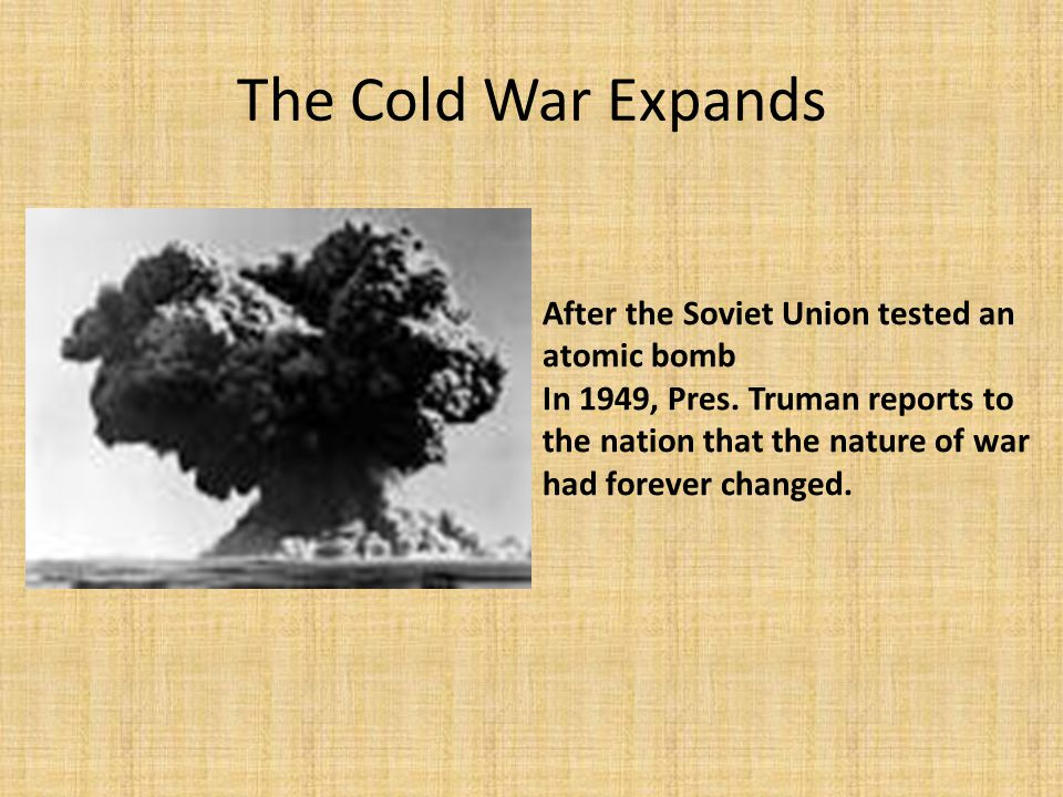 The Cold War Expands After the Soviet Union tested an atomic bomb In 1949, Pres. Truman reports to the nation that the nature of war had forever chang