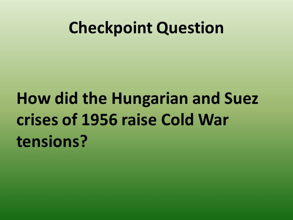 Checkpoint Question How did the Hungarian and Suez crises of 1956 raise Cold War tensions?