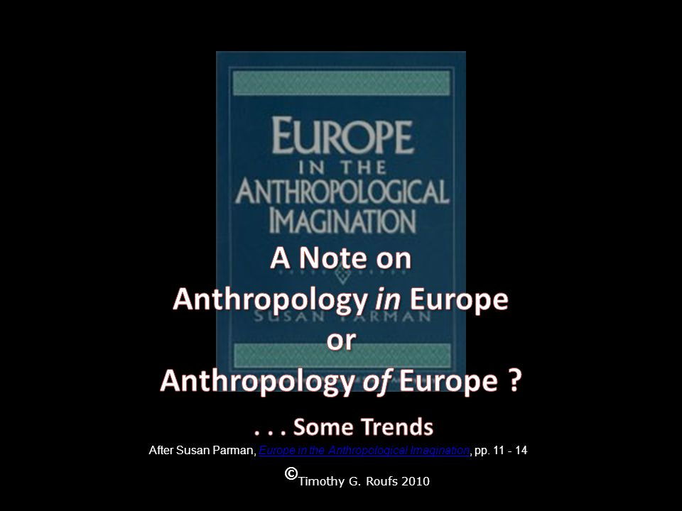 © Timothy G. Roufs 2010 After Susan Parman, Europe in the Anthropological Imagination, pp.