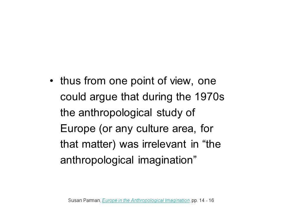 thus from one point of view, one could argue that during the 1970s the anthropological study of Europe (or any culture area, for that matter) was irrelevant in the anthropological imagination Susan Parman, Europe in the Anthropological Imagination, pp.