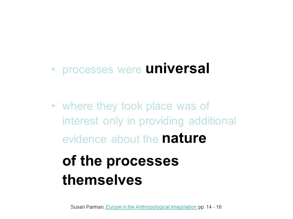 processes were universal where they took place was of interest only in providing additional evidence about the nature of the processes themselves Susan Parman, Europe in the Anthropological Imagination, pp.