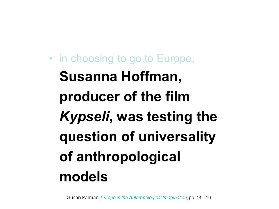 in choosing to go to Europe, Susanna Hoffman, producer of the film Kypseli, was testing the question of universality of anthropological models Susan Parman, Europe in the Anthropological Imagination, pp.