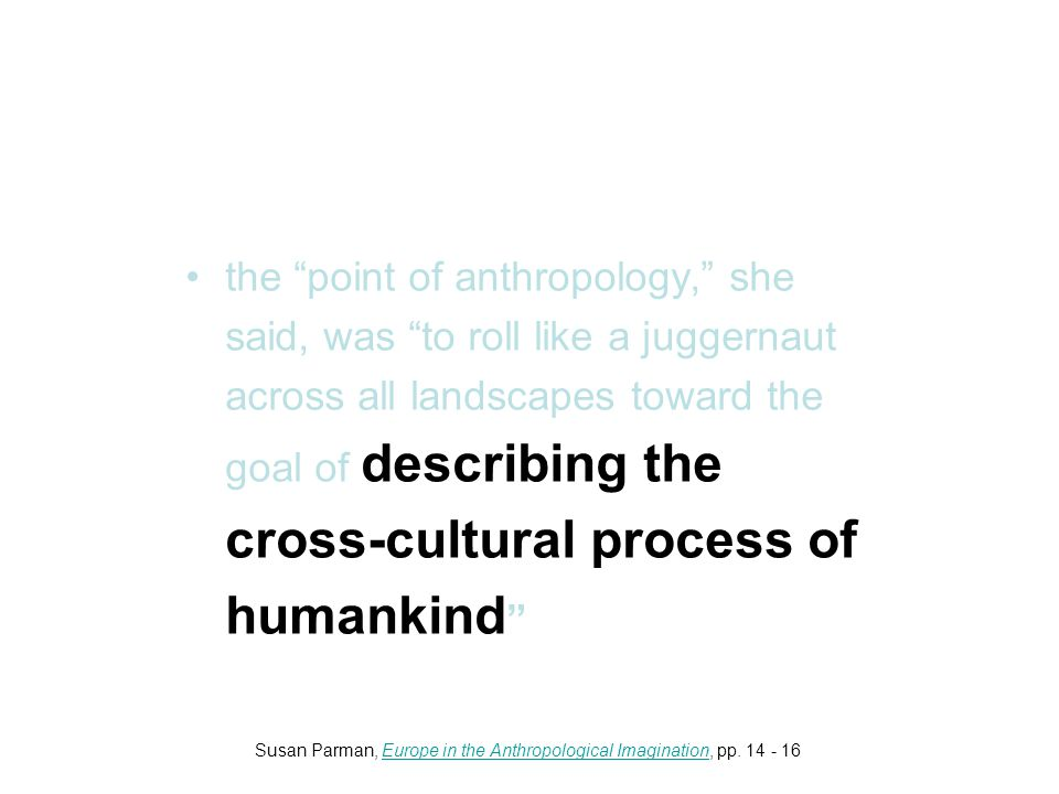 the point of anthropology, she said, was to roll like a juggernaut across all landscapes toward the goal of describing the cross-cultural process of humankind Susan Parman, Europe in the Anthropological Imagination, pp.