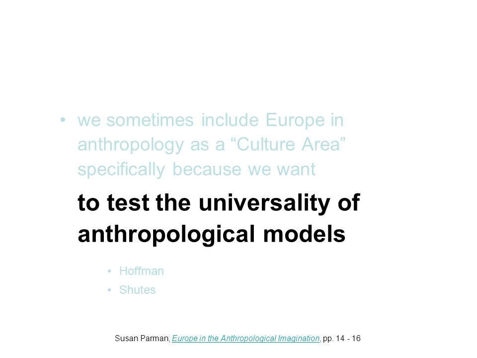 we sometimes include Europe in anthropology as a Culture Area specifically because we want to test the universality of anthropological models Hoffman Shutes Susan Parman, Europe in the Anthropological Imagination, pp.