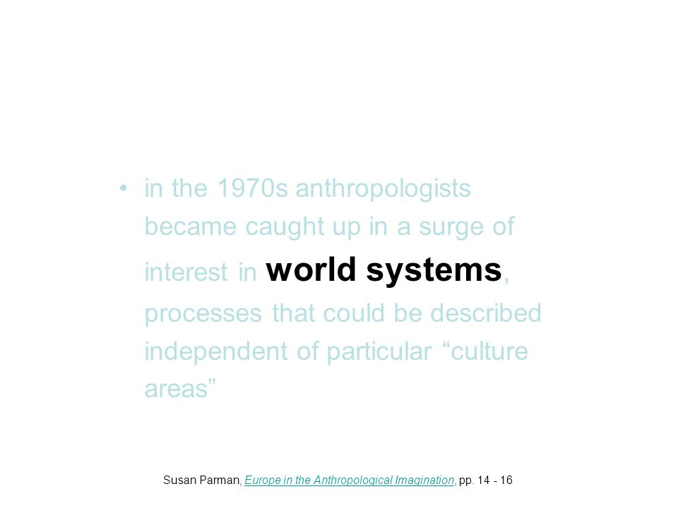 in the 1970s anthropologists became caught up in a surge of interest in world systems, processes that could be described independent of particular culture areas Susan Parman, Europe in the Anthropological Imagination, pp.