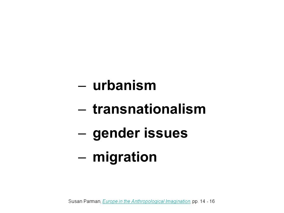 –urbanism –transnationalism –gender issues –migration Susan Parman, Europe in the Anthropological Imagination, pp.