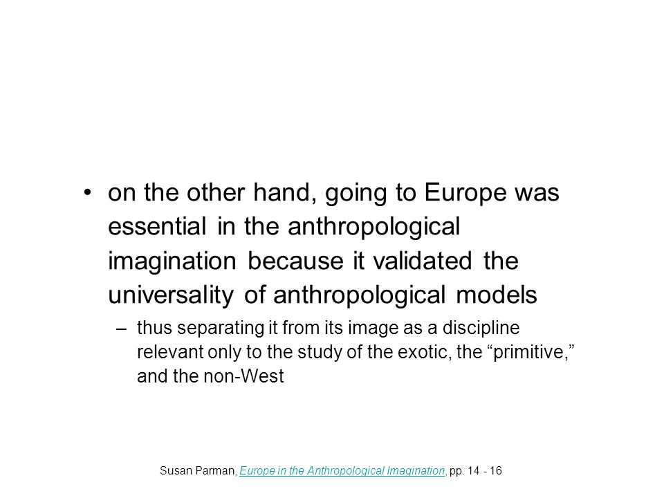 on the other hand, going to Europe was essential in the anthropological imagination because it validated the universality of anthropological models –thus separating it from its image as a discipline relevant only to the study of the exotic, the primitive, and the non-West Susan Parman, Europe in the Anthropological Imagination, pp.
