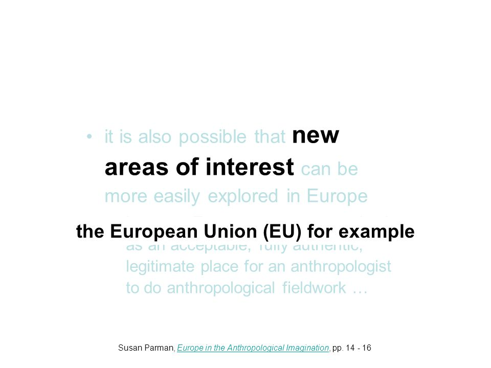 it is also possible that new areas of interest can be more easily explored in Europe –because Europe was not recognized as an acceptable, fully authentic, legitimate place for an anthropologist to do anthropological fieldwork … the European Union (EU) for example Susan Parman, Europe in the Anthropological Imagination, pp.