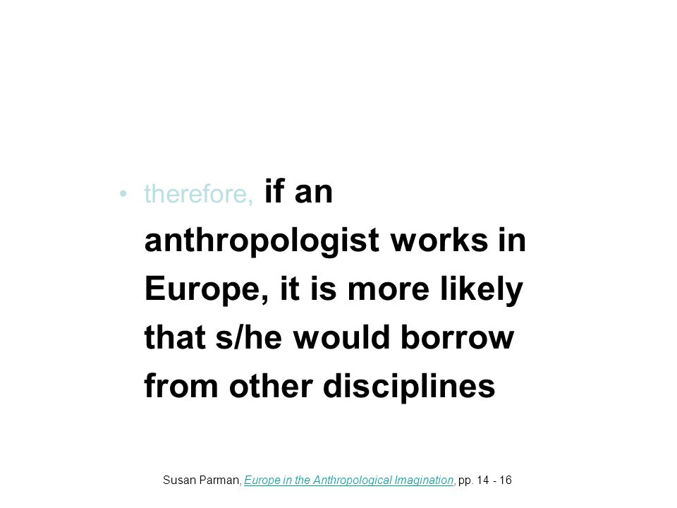 therefore, if an anthropologist works in Europe, it is more likely that s/he would borrow from other disciplines Susan Parman, Europe in the Anthropological Imagination, pp.