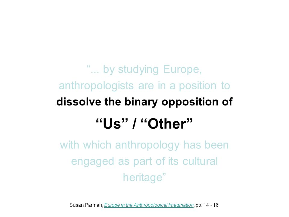 """... by studying Europe, anthropologists are in a position to dissolve the binary opposition of ""Us"" / ""Other"" with which anthropology has been engage"