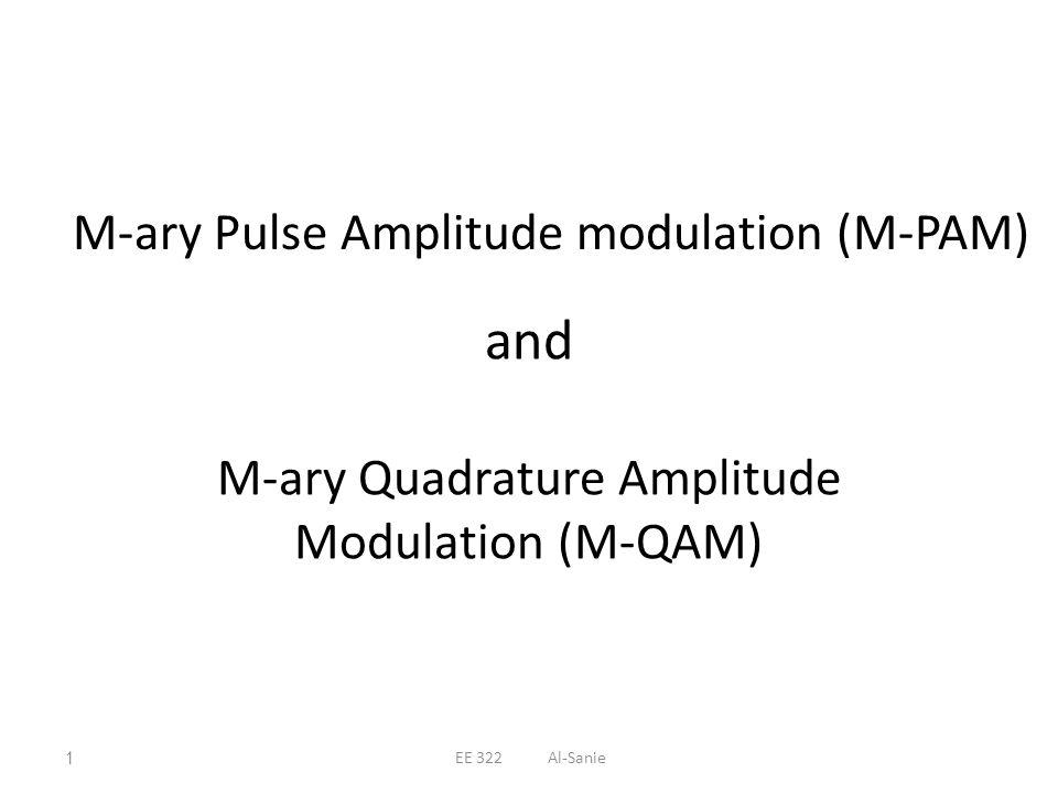and M-ary Quadrature Amplitude Modulation (M-QAM) M-ary Pulse Amplitude modulation (M-PAM) 1EE 322 Al-Sanie