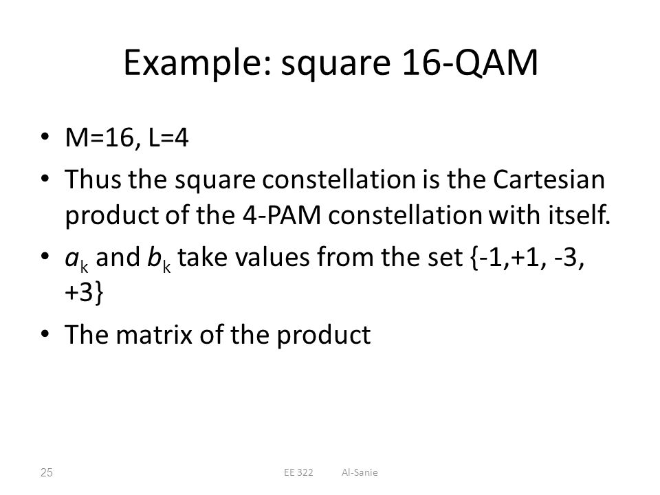 Example: square 16-QAM M=16, L=4 Thus the square constellation is the Cartesian product of the 4-PAM constellation with itself. a k and b k take value