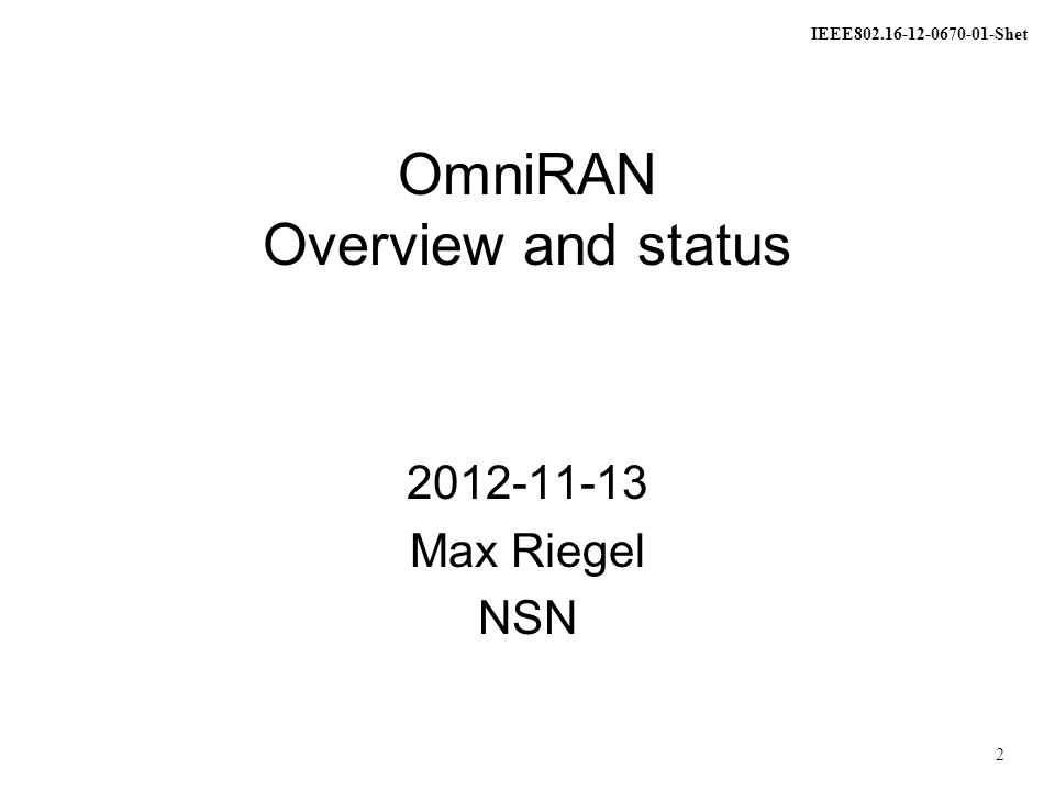 IEEE802.16-12-0670-01-Shet 3 OmniRAN OmniRAN discussed in 802.16 HetNet study group since March 2012 –IEEE 802 tutorial in July 2012 OmniRAN defines generic network side interfaces for access networks based on IEEE 802 technologies What does OmniRAN stand for.