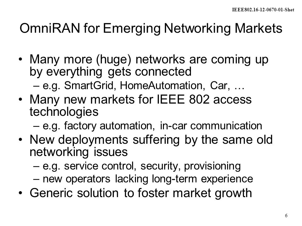 IEEE802.16-12-0670-01-Shet 7 Scope of OmniRAN Network detection and selection –Finding the most appropriate network when multiple networks are available Setting up the access link –Scope of individual IEEE 802.xx specifications Authentication –Framework, based on IEEE 802.1X Setting up the e2e communication link –Authorization, Service management Management of user data connection –mobility support to maintain connectivity Usage and inventory reporting –accounting, monitoring, location