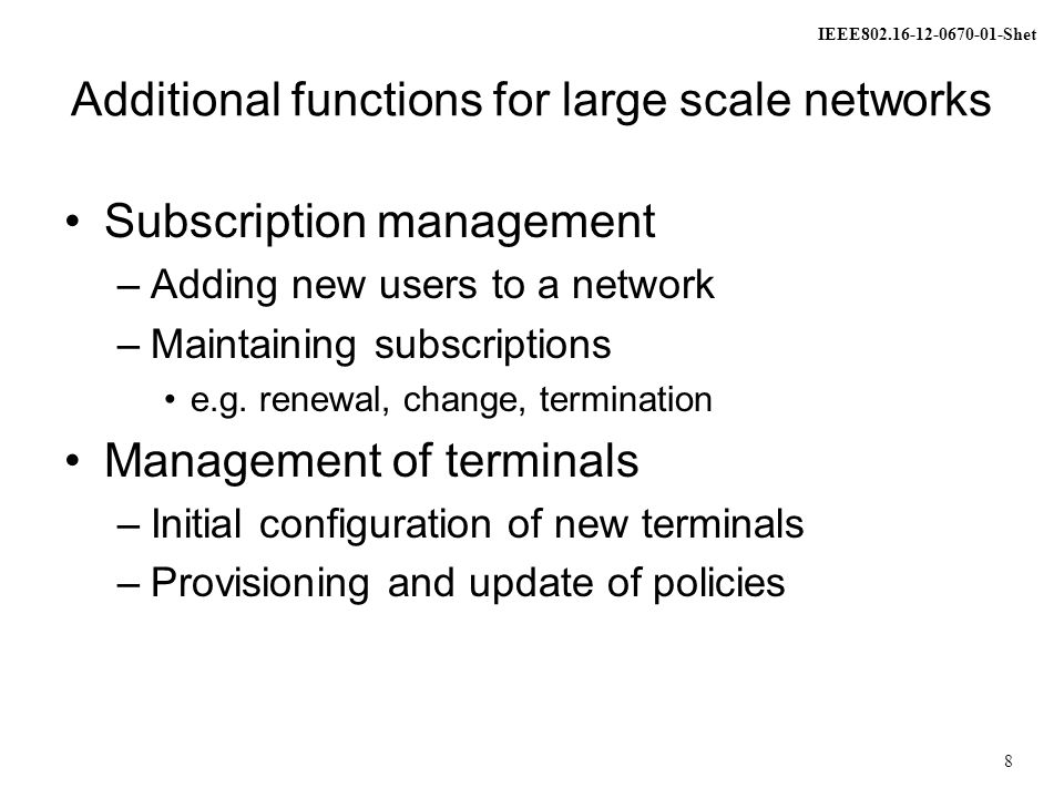 IEEE802.16-12-0670-01-Shet 8 Additional functions for large scale networks Subscription management –Adding new users to a network –Maintaining subscriptions e.g.