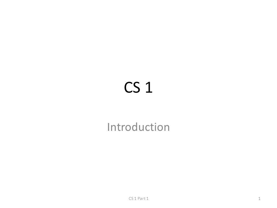 CS 1 Introduction CS 1 Part 11