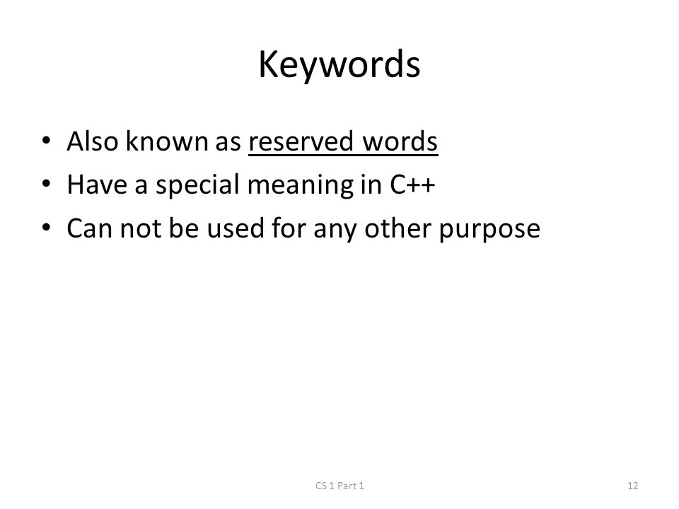 Keywords Also known as reserved words Have a special meaning in C++ Can not be used for any other purpose CS 1 Part 112