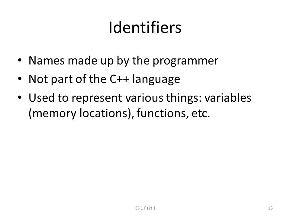 Identifiers Names made up by the programmer Not part of the C++ language Used to represent various things: variables (memory locations), functions, etc.