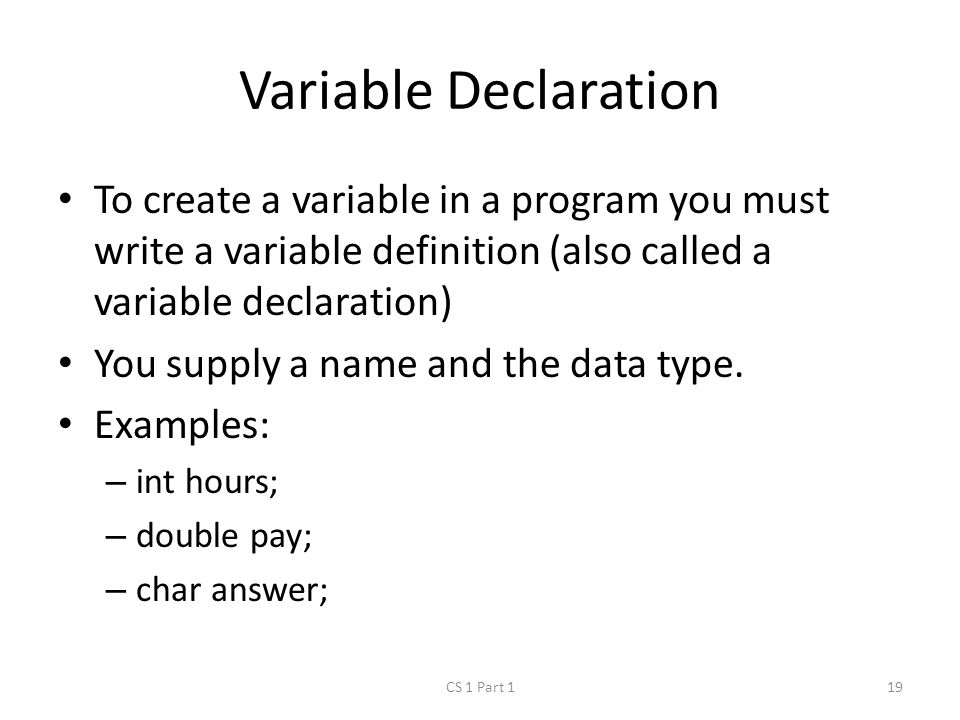 Variable Declaration To create a variable in a program you must write a variable definition (also called a variable declaration) You supply a name and the data type.