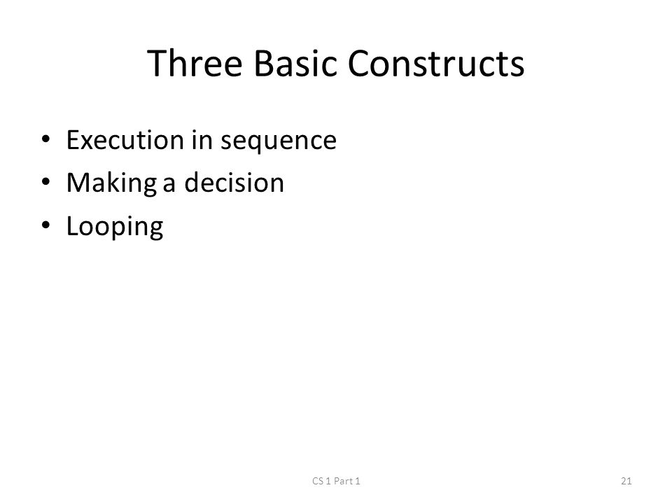 Three Basic Constructs Execution in sequence Making a decision Looping CS 1 Part 121