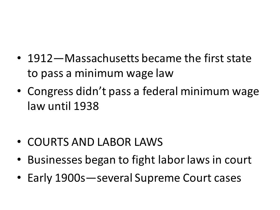 1912—Massachusetts became the first state to pass a minimum wage law Congress didn't pass a federal minimum wage law until 1938 COURTS AND LABOR LAWS Businesses began to fight labor laws in court Early 1900s—several Supreme Court cases