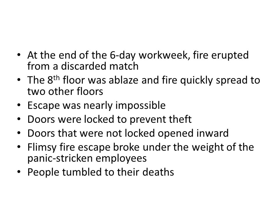 At the end of the 6-day workweek, fire erupted from a discarded match The 8 th floor was ablaze and fire quickly spread to two other floors Escape was nearly impossible Doors were locked to prevent theft Doors that were not locked opened inward Flimsy fire escape broke under the weight of the panic-stricken employees People tumbled to their deaths
