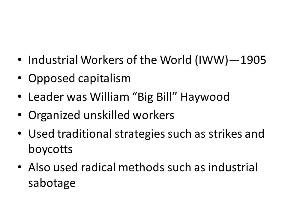 Industrial Workers of the World (IWW)—1905 Opposed capitalism Leader was William Big Bill Haywood Organized unskilled workers Used traditional strategies such as strikes and boycotts Also used radical methods such as industrial sabotage