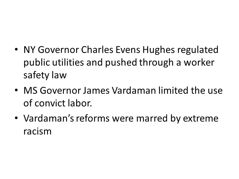 NY Governor Charles Evens Hughes regulated public utilities and pushed through a worker safety law MS Governor James Vardaman limited the use of convict labor.