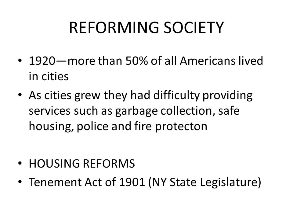 REFORMING SOCIETY 1920—more than 50% of all Americans lived in cities As cities grew they had difficulty providing services such as garbage collection, safe housing, police and fire protecton HOUSING REFORMS Tenement Act of 1901 (NY State Legislature)
