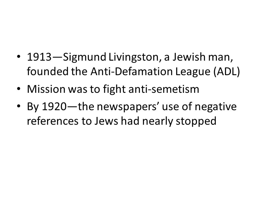 1913—Sigmund Livingston, a Jewish man, founded the Anti-Defamation League (ADL) Mission was to fight anti-semetism By 1920—the newspapers' use of negative references to Jews had nearly stopped