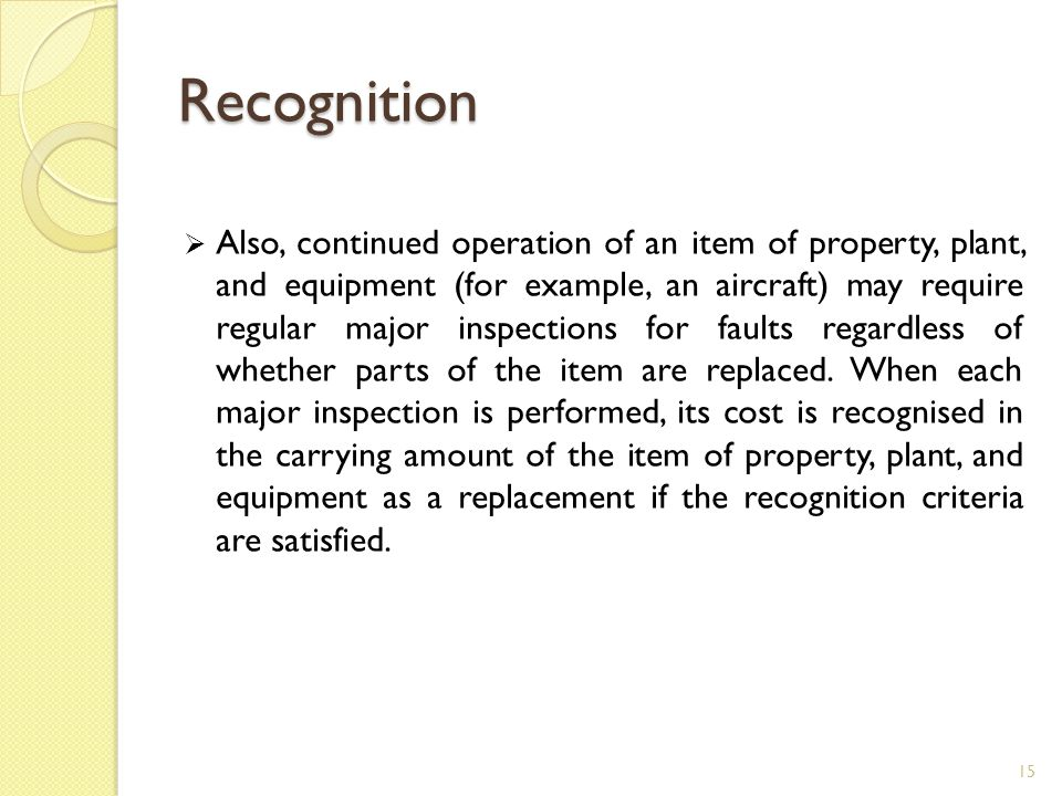 Recognition  Also, continued operation of an item of property, plant, and equipment (for example, an aircraft) may require regular major inspections
