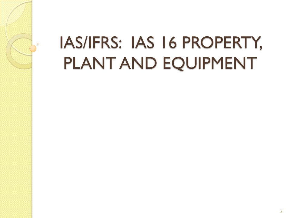 IAS/IFRS: IAS 16 PROPERTY, PLANT AND EQUIPMENT 2